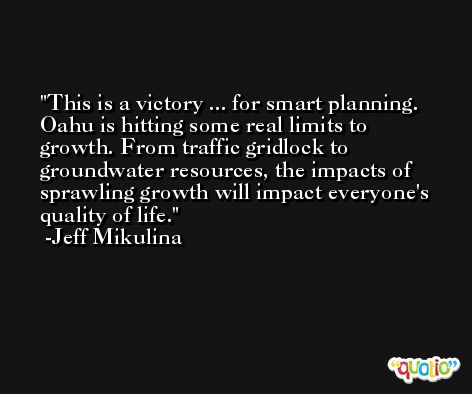 This is a victory ... for smart planning. Oahu is hitting some real limits to growth. From traffic gridlock to groundwater resources, the impacts of sprawling growth will impact everyone's quality of life. -Jeff Mikulina