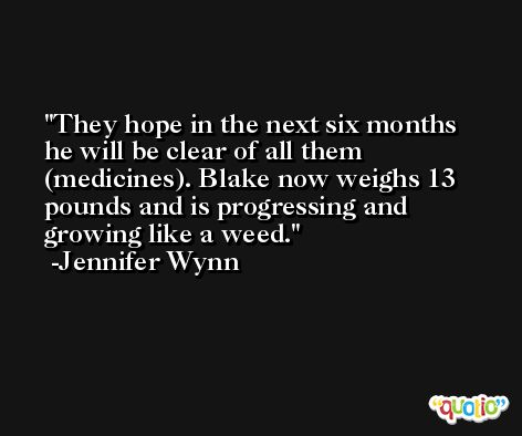 They hope in the next six months he will be clear of all them (medicines). Blake now weighs 13 pounds and is progressing and growing like a weed. -Jennifer Wynn