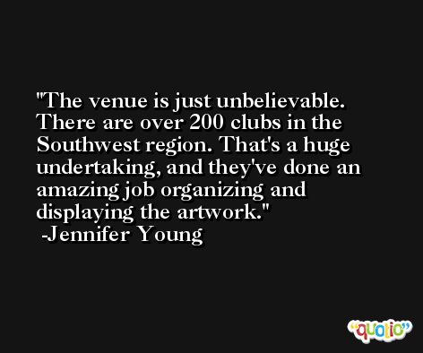 The venue is just unbelievable. There are over 200 clubs in the Southwest region. That's a huge undertaking, and they've done an amazing job organizing and displaying the artwork. -Jennifer Young