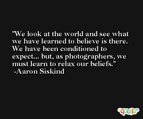 We look at the world and see what we have learned to believe is there. We have been conditioned to expect... but, as photographers, we must learn to relax our beliefs. -Aaron Siskind