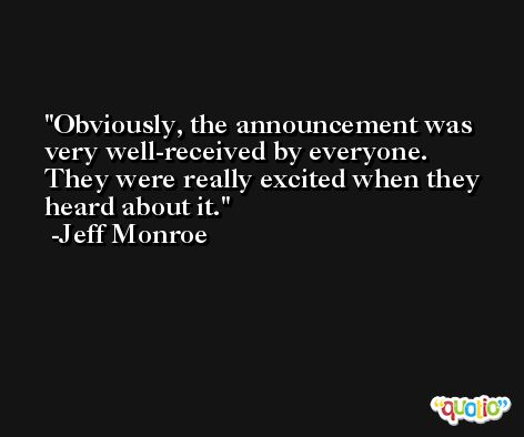 Obviously, the announcement was very well-received by everyone. They were really excited when they heard about it. -Jeff Monroe