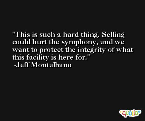 This is such a hard thing. Selling could hurt the symphony, and we want to protect the integrity of what this facility is here for. -Jeff Montalbano