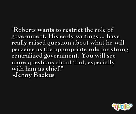 Roberts wants to restrict the role of government. His early writings ... have really raised question about what he will perceive as the appropriate role for strong centralized government. You will see more questions about that, especially with him as chief. -Jenny Backus