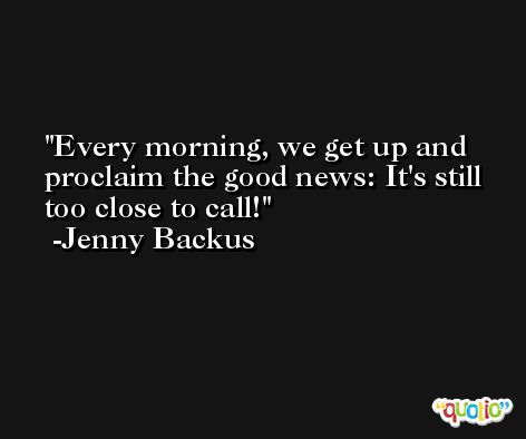 Every morning, we get up and proclaim the good news: It's still too close to call! -Jenny Backus