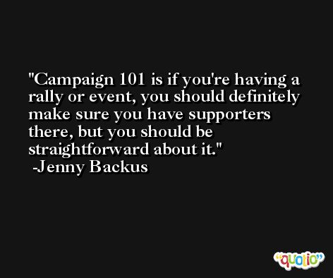 Campaign 101 is if you're having a rally or event, you should definitely make sure you have supporters there, but you should be straightforward about it. -Jenny Backus