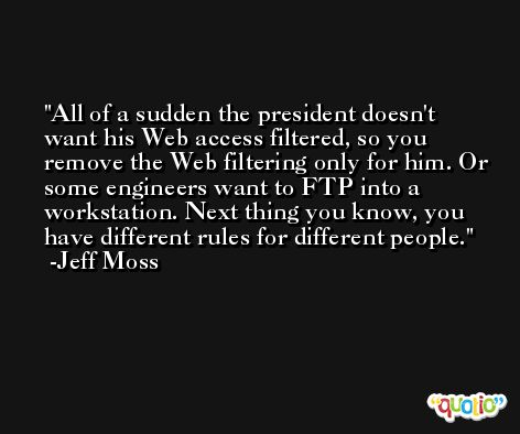 All of a sudden the president doesn't want his Web access filtered, so you remove the Web filtering only for him. Or some engineers want to FTP into a workstation. Next thing you know, you have different rules for different people. -Jeff Moss
