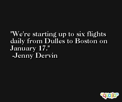 We're starting up to six flights daily from Dulles to Boston on January 17. -Jenny Dervin