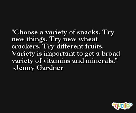Choose a variety of snacks. Try new things. Try new wheat crackers. Try different fruits. Variety is important to get a broad variety of vitamins and minerals. -Jenny Gardner