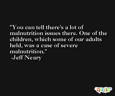 You can tell there's a lot of malnutrition issues there. One of the children, which some of our adults held, was a case of severe malnutrition. -Jeff Neary