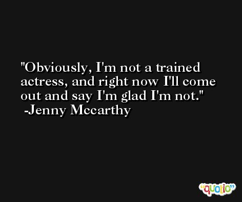 Obviously, I'm not a trained actress, and right now I'll come out and say I'm glad I'm not. -Jenny Mccarthy