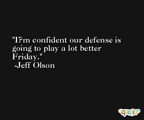 I?m confident our defense is going to play a lot better Friday. -Jeff Olson
