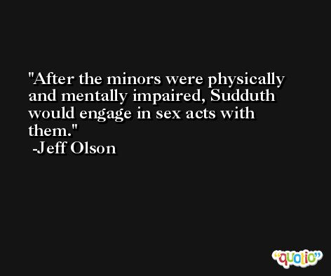 After the minors were physically and mentally impaired, Sudduth would engage in sex acts with them. -Jeff Olson