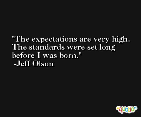 The expectations are very high. The standards were set long before I was born. -Jeff Olson