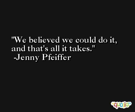 We believed we could do it, and that's all it takes. -Jenny Pfeiffer
