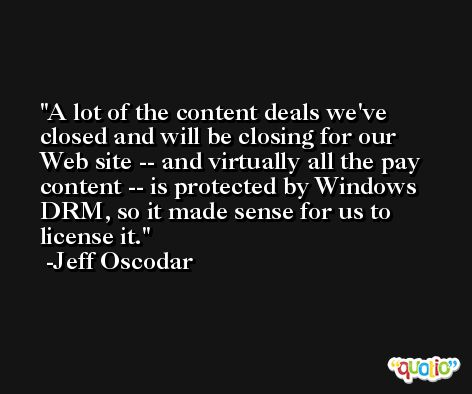A lot of the content deals we've closed and will be closing for our Web site -- and virtually all the pay content -- is protected by Windows DRM, so it made sense for us to license it. -Jeff Oscodar