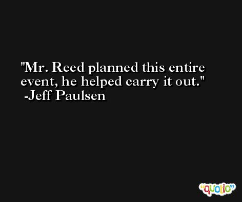 Mr. Reed planned this entire event, he helped carry it out. -Jeff Paulsen