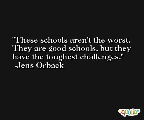 These schools aren't the worst. They are good schools, but they have the toughest challenges. -Jens Orback