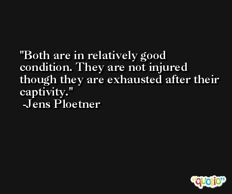 Both are in relatively good condition. They are not injured though they are exhausted after their captivity. -Jens Ploetner