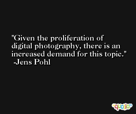 Given the proliferation of digital photography, there is an increased demand for this topic. -Jens Pohl
