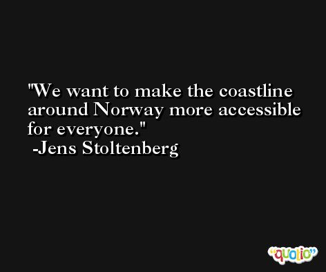 We want to make the coastline around Norway more accessible for everyone. -Jens Stoltenberg