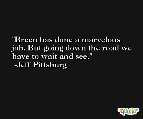 Breen has done a marvelous job. But going down the road we have to wait and see. -Jeff Pittsburg