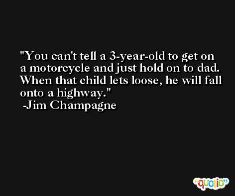 You can't tell a 3-year-old to get on a motorcycle and just hold on to dad. When that child lets loose, he will fall onto a highway. -Jim Champagne