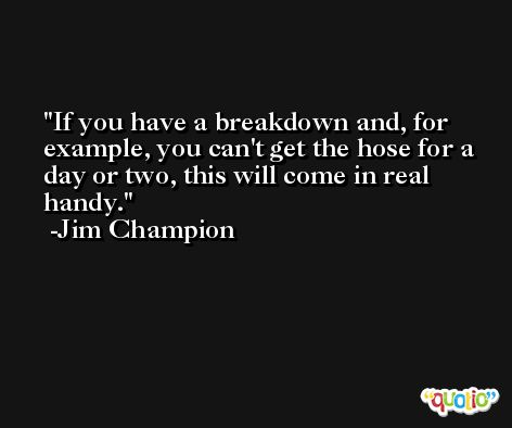 If you have a breakdown and, for example, you can't get the hose for a day or two, this will come in real handy. -Jim Champion
