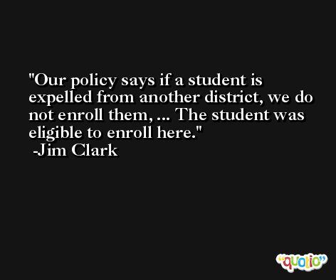 Our policy says if a student is expelled from another district, we do not enroll them, ... The student was eligible to enroll here. -Jim Clark