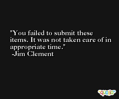 You failed to submit these items. It was not taken care of in appropriate time. -Jim Clement