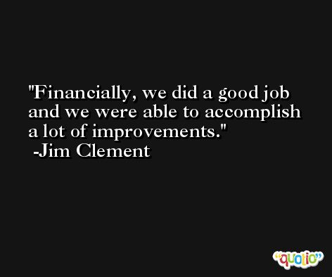 Financially, we did a good job and we were able to accomplish a lot of improvements. -Jim Clement