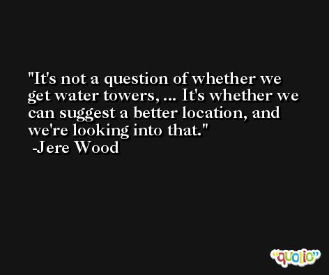 It's not a question of whether we get water towers, ... It's whether we can suggest a better location, and we're looking into that. -Jere Wood
