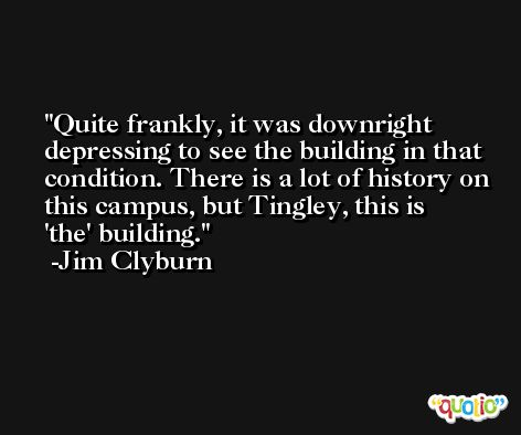 Quite frankly, it was downright depressing to see the building in that condition. There is a lot of history on this campus, but Tingley, this is 'the' building. -Jim Clyburn