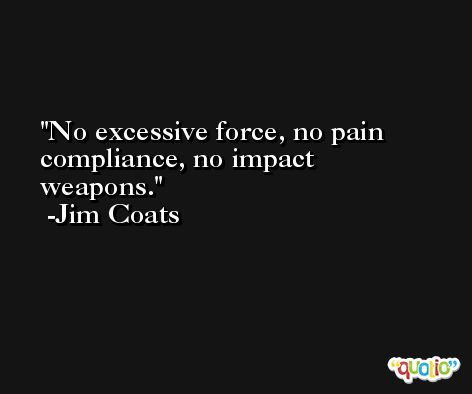 No excessive force, no pain compliance, no impact weapons. -Jim Coats