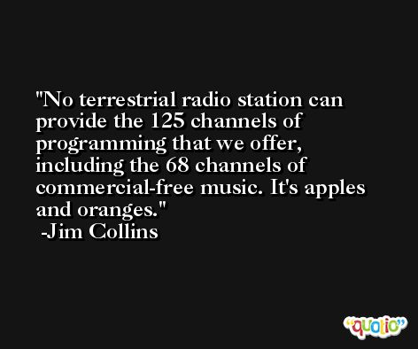 No terrestrial radio station can provide the 125 channels of programming that we offer, including the 68 channels of commercial-free music. It's apples and oranges. -Jim Collins