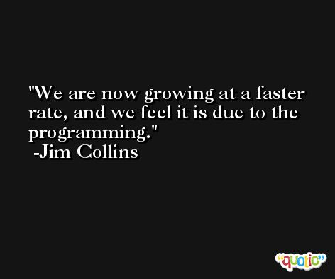 We are now growing at a faster rate, and we feel it is due to the programming. -Jim Collins