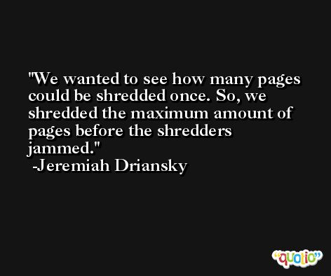 We wanted to see how many pages could be shredded once. So, we shredded the maximum amount of pages before the shredders jammed. -Jeremiah Driansky