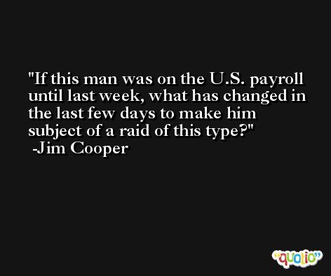 If this man was on the U.S. payroll until last week, what has changed in the last few days to make him subject of a raid of this type? -Jim Cooper