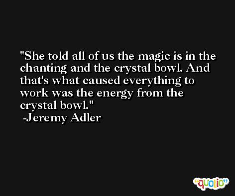 She told all of us the magic is in the chanting and the crystal bowl. And that's what caused everything to work was the energy from the crystal bowl. -Jeremy Adler