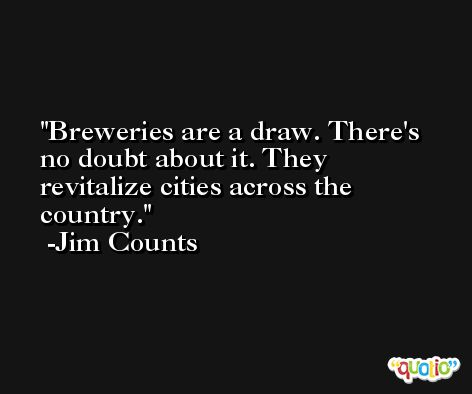 Breweries are a draw. There's no doubt about it. They revitalize cities across the country. -Jim Counts