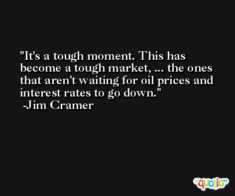It's a tough moment. This has become a tough market, ... the ones that aren't waiting for oil prices and interest rates to go down. -Jim Cramer