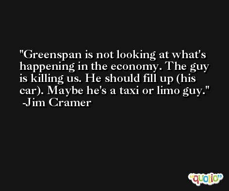 Greenspan is not looking at what's happening in the economy. The guy is killing us. He should fill up (his car). Maybe he's a taxi or limo guy. -Jim Cramer