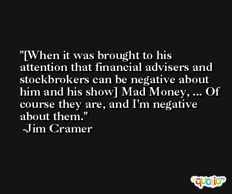 [When it was brought to his attention that financial advisers and stockbrokers can be negative about him and his show] Mad Money, ... Of course they are, and I'm negative about them. -Jim Cramer