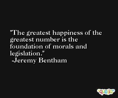 The greatest happiness of the greatest number is the foundation of morals and legislation. -Jeremy Bentham