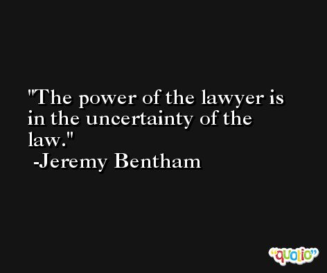 The power of the lawyer is in the uncertainty of the law. -Jeremy Bentham