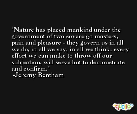 Nature has placed mankind under the government of two sovereign masters, pain and pleasure - they govern us in all we do, in all we say, in all we think: every effort we can make to throw off our subjection, will serve but to demonstrate and confirm. -Jeremy Bentham