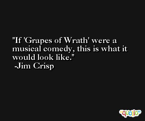 If 'Grapes of Wrath' were a musical comedy, this is what it would look like. -Jim Crisp