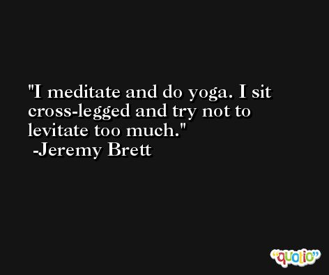 I meditate and do yoga. I sit cross-legged and try not to levitate too much. -Jeremy Brett