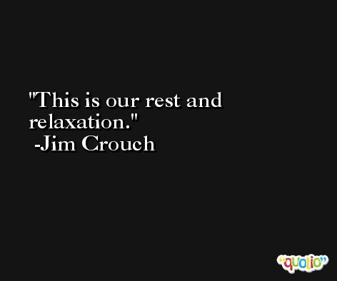 This is our rest and relaxation. -Jim Crouch