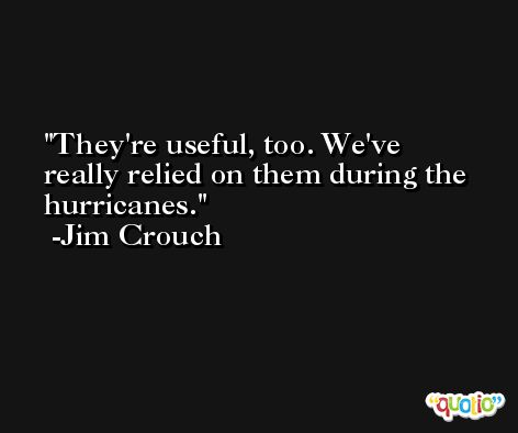 They're useful, too. We've really relied on them during the hurricanes. -Jim Crouch