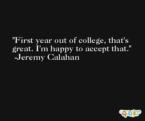 First year out of college, that's great. I'm happy to accept that. -Jeremy Calahan